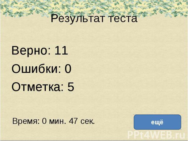 Результат теста Верно: 11 Ошибки: 0 Отметка: 5 Время: 0 мин. 47 сек.