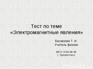 Тест по теме «Электромагнитные явления» Баскакова Т. И. Учитель физики МОУ ООШ №