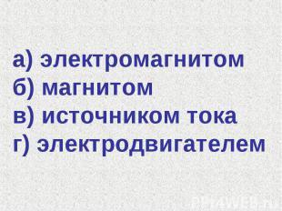 а) электромагнитом б) магнитом в) источником тока г) электродвигателем