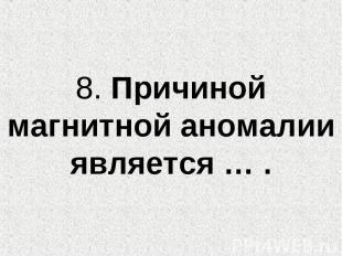 8. Причиной магнитной аномалии является … .