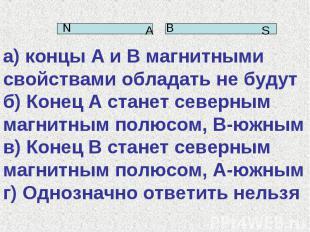 а) концы А и В магнитными свойствами обладать не будут б) Конец А станет северны