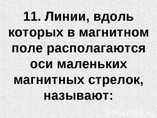11. Линии, вдоль которых в магнитном поле располагаются оси маленьких магнитных