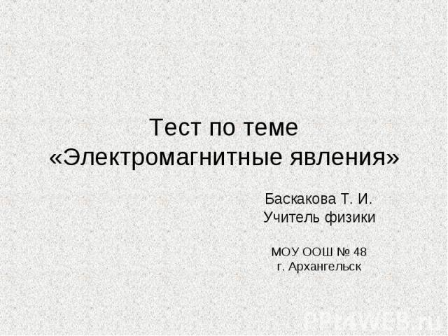 Тест по теме «Электромагнитные явления» Баскакова Т. И. Учитель физики МОУ ООШ № 48 г. Архангельск