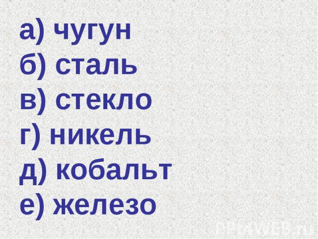 а) чугун б) сталь в) стекло г) никель д) кобальт е) железо
