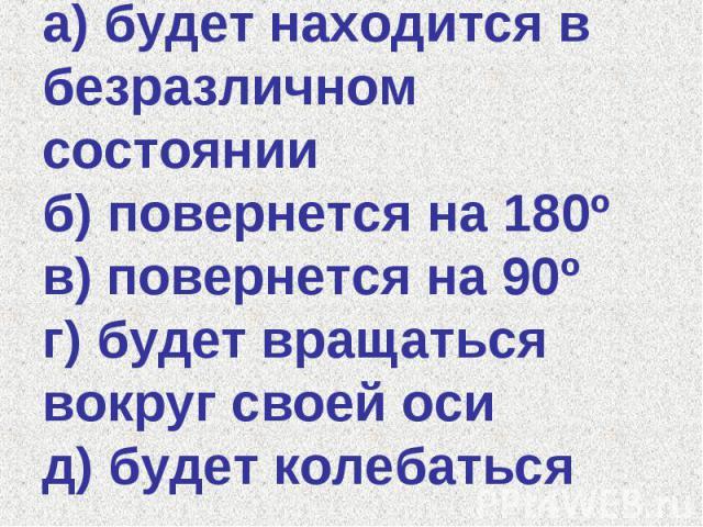 а) будет находится в безразличном состоянии б) повернется на 180º в) повернется на 90º г) будет вращаться вокруг своей оси д) будет колебаться