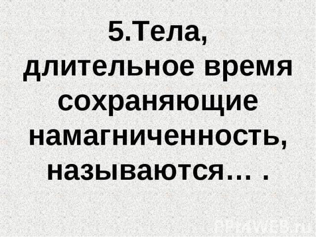 5.Тела, длительное время сохраняющие намагниченность, называются… .