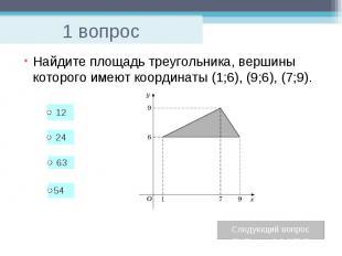1 вопрос Найдите площадь треугольника, вершины которого имеют координаты (1;6),