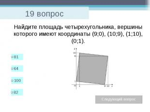 19 вопрос Найдите площадь четырехугольника, вершины которого имеют координаты (9