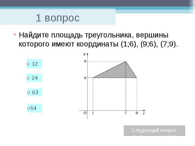 1 вопрос Найдите площадь треугольника, вершины которого имеют координаты (1;6), (9;6), (7;9).