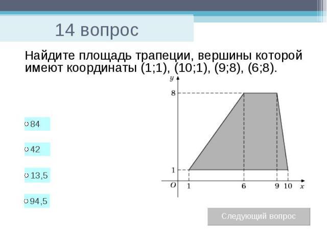 14 вопрос Найдите площадь трапеции, вершины которой имеют координаты (1;1), (10;1), (9;8), (6;8).