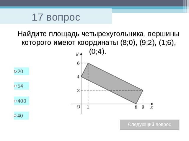 17 вопрос Найдите площадь четырехугольника, вершины которого имеют координаты (8;0), (9;2), (1;6), (0;4).
