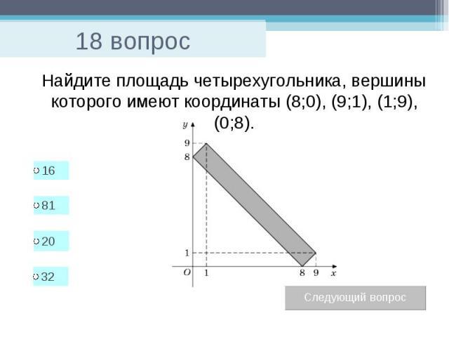 18 вопрос Найдите площадь четырехугольника, вершины которого имеют координаты (8;0), (9;1), (1;9), (0;8).