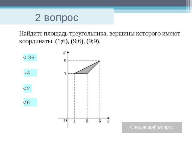 2 вопрос Найдите площадь треугольника, вершины которого имеют координаты (1;6), (9;6), (9;9).