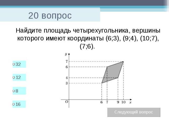 20 вопрос Найдите площадь четырехугольника, вершины которого имеют координаты (6;3), (9;4), (10;7), (7;6).