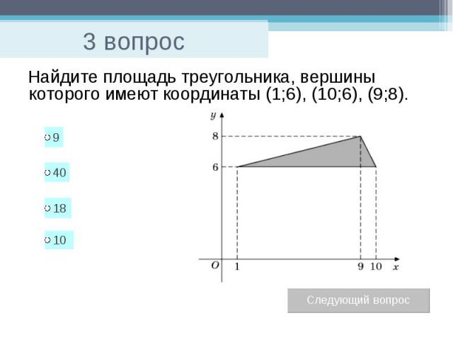 3 вопрос Найдите площадь треугольника, вершины которого имеют координаты (1;6), (10;6), (9;8).