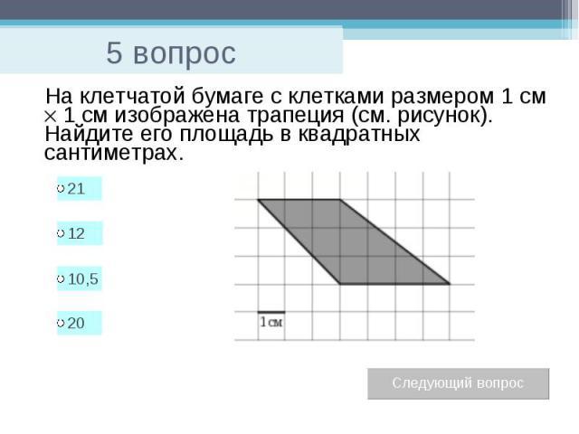 5 вопрос На клетчатой бумаге с клетками размером 1 см 1см изображена трапеция (см. рисунок). Найдите его площадь в квадратных сантиметрах.