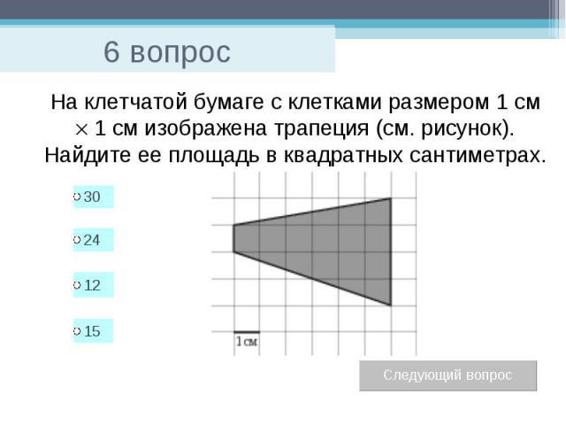 6 вопрос На клетчатой бумаге с клетками размером 1 см 1см изображена трапеция (см. рисунок). Найдите ее площадь в квадратных сантиметрах.