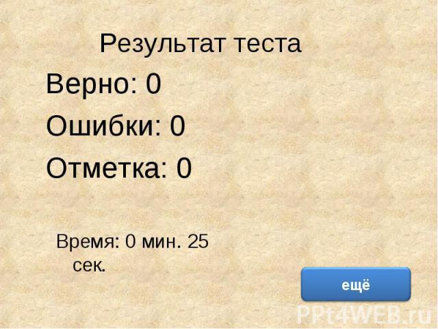 Результат теста Верно: 0 Ошибки: 0 Отметка: 0 Время: 0 мин. 25 сек.