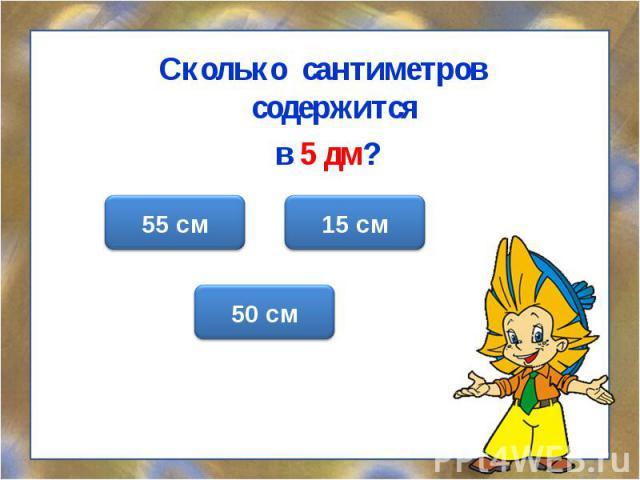 Сколько сантиметров содержится в 5 дм?