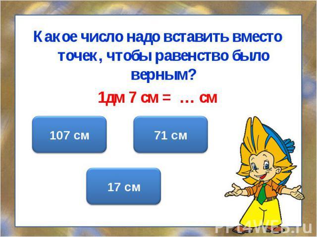 Какое число надо вставить вместо точек, чтобы равенство было верным? 1дм 7 см = … см