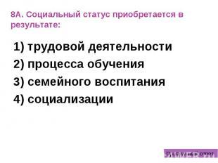 8А. Социальный статус приобретается в результате: 1) трудовой деятельности 2) пр