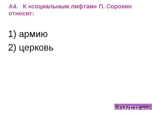 А4. К «социальным лифтам» П. Сорокин относит: 1) армию 2) церковь 3) школу 4) все перечисленное