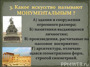 3. Какое искусство называют МОНУМЕНТАЛЬНЫМ ? А) здания и сооружения огромного ра