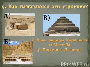 5. Как называются эти строения? Храм царицы Хатшепсут; Мастаба; Пирамида Джосера