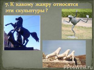 7. К какому жанру относятся эти скульптуры ?