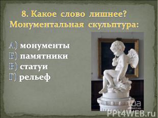 8. Какое слово лишнее? Монументальная скульптура: А) монументы Б) памятники В) с