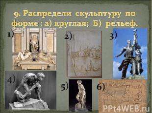 9. Распредели скульптуру по форме : а) круглая; Б) рельеф.