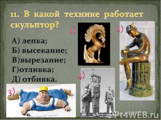 11. В какой технике работает скульптор? А) лепка; Б) высекание; В)вырезание; Г)отливка; Д) отбивка.