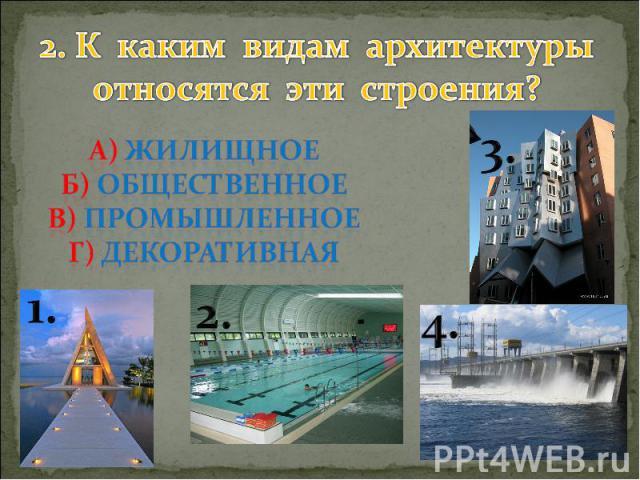 2. К каким видам архитектуры относятся эти строения? А) жилищное Б) общественное В) промышленное Г) декоративная