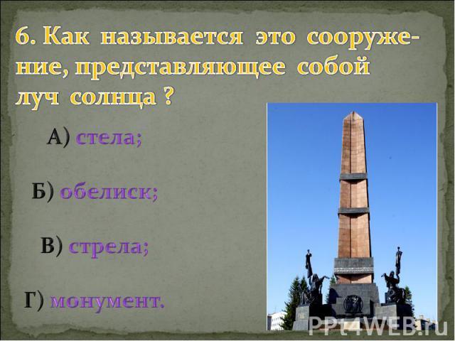 6. Как называется это сооруже- ние, представляющее собой луч солнца ? А) стела; Б) обелиск; В) стрела; Г) монумент.