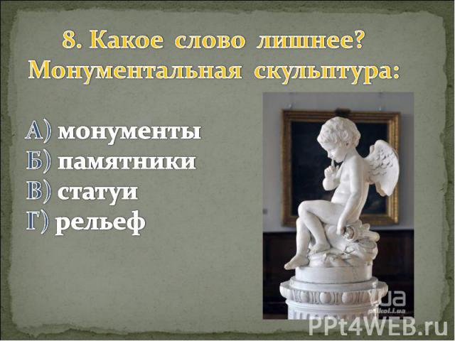 8. Какое слово лишнее? Монументальная скульптура: А) монументы Б) памятники В) статуи Г) рельеф
