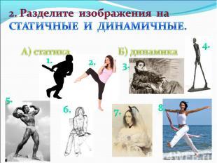 2. Разделите изображения на СТАТИЧНЫЕ И ДИНАМИЧНЫЕ.