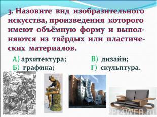 3. Назовите вид изобразительного искусства, произведения которого имеют объёмную