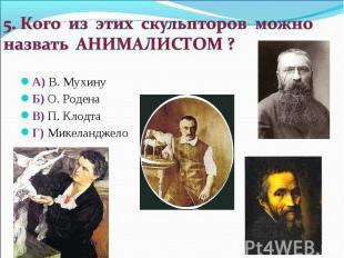 5. Кого из этих скульпторов можно назвать АНИМАЛИСТОМ ? А) В. Мухину Б) О. Роден