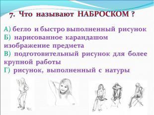 7. Что называют НАБРОСКОМ ? А) бегло и быстро выполненный рисунок Б) нарисованно