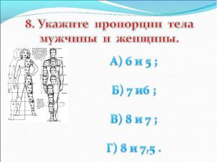 8. Укажите пропорции тела мужчины и женщины. А) 6 и 5 ; Б) 7 и6 ; В) 8 и 7 ; Г)