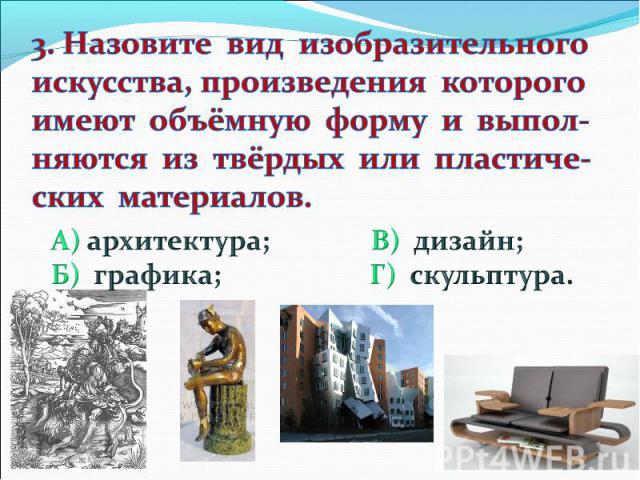 3. Назовите вид изобразительного искусства, произведения которого имеют объёмную форму и выпол- няются из твёрдых или пластиче- ских материалов. А) архитектура; В) дизайн; Б) графика; Г) скульптура.