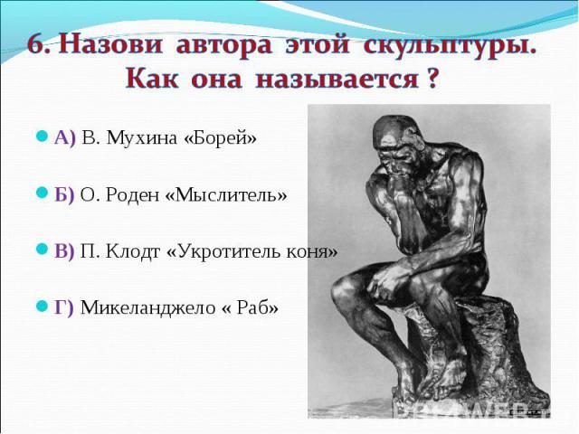 6. Назови автора этой скульптуры. Как она называется ? А) В. Мухина «Борей» Б) О. Роден «Мыслитель» В) П. Клодт «Укротитель коня» Г) Микеланджело « Раб»