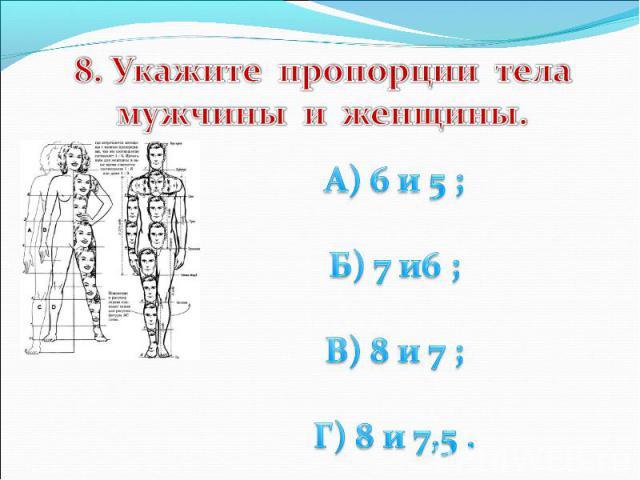 8. Укажите пропорции тела мужчины и женщины. А) 6 и 5 ; Б) 7 и6 ; В) 8 и 7 ; Г) 8 и 7,5 .