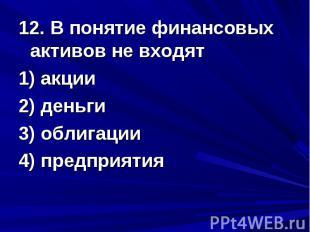 12. В понятие финансовых активов не входят 1) акции 2) деньги 3) облигации 4) пр
