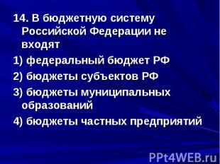 14. В бюджетную систему Российской Федерации не входят 1) федеральный бюджет РФ