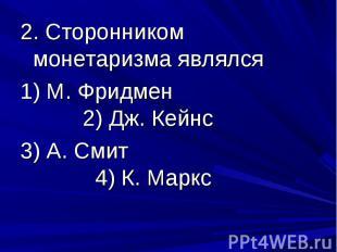 2. Сторонником монетаризма являлся 1) М. Фридмен 2) Дж. Кейнс 3) А. Смит 4) К. М