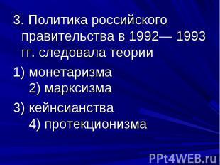 3. Политика российского правительства в 1992— 1993 гг. следовала теории 1) монет