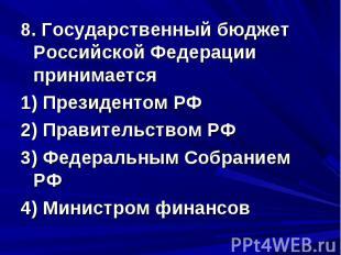 8. Государственный бюджет Российской Федерации принимается 1) Президентом РФ 2)