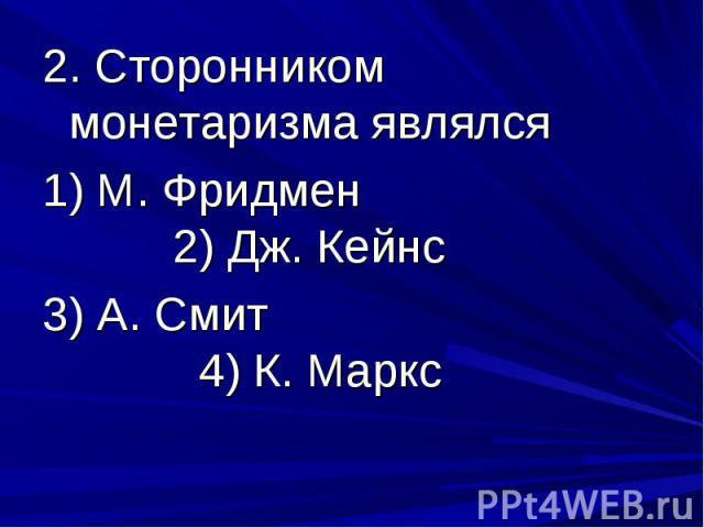 2. Сторонником монетаризма являлся 1) М. Фридмен 2) Дж. Кейнс 3) А. Смит 4) К. Маркс