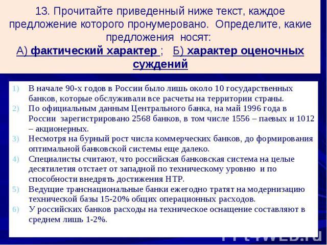 13. Прочитайте приведенный ниже текст, каждое предложение которого пронумеровано. Определите, какие предложения носят: А) фактический характер ; Б) характер оценочных суждений В начале 90-х годов в России было лишь около 10 государственных банков, к…